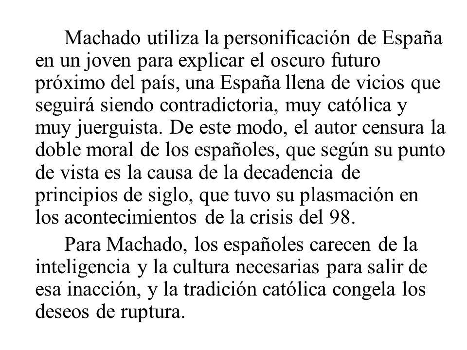 Machado utiliza la personificación de España en un joven para explicar el oscuro futuro próximo del país, una España llena de vicios que seguirá siendo contradictoria, muy católica y muy juerguista. De este modo, el autor censura la doble moral de los españoles, que según su punto de vista es la causa de la decadencia de principios de siglo, que tuvo su plasmación en los acontecimientos de la crisis del 98.