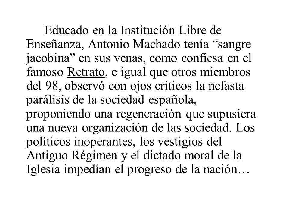 Educado en la Institución Libre de Enseñanza, Antonio Machado tenía sangre jacobina en sus venas, como confiesa en el famoso Retrato, e igual que otros miembros del 98, observó con ojos críticos la nefasta parálisis de la sociedad española, proponiendo una regeneración que supusiera una nueva organización de las sociedad.
