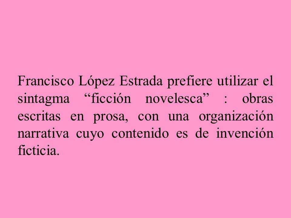 Francisco López Estrada prefiere utilizar el sintagma ficción novelesca : obras escritas en prosa, con una organización narrativa cuyo contenido es de invención ficticia.