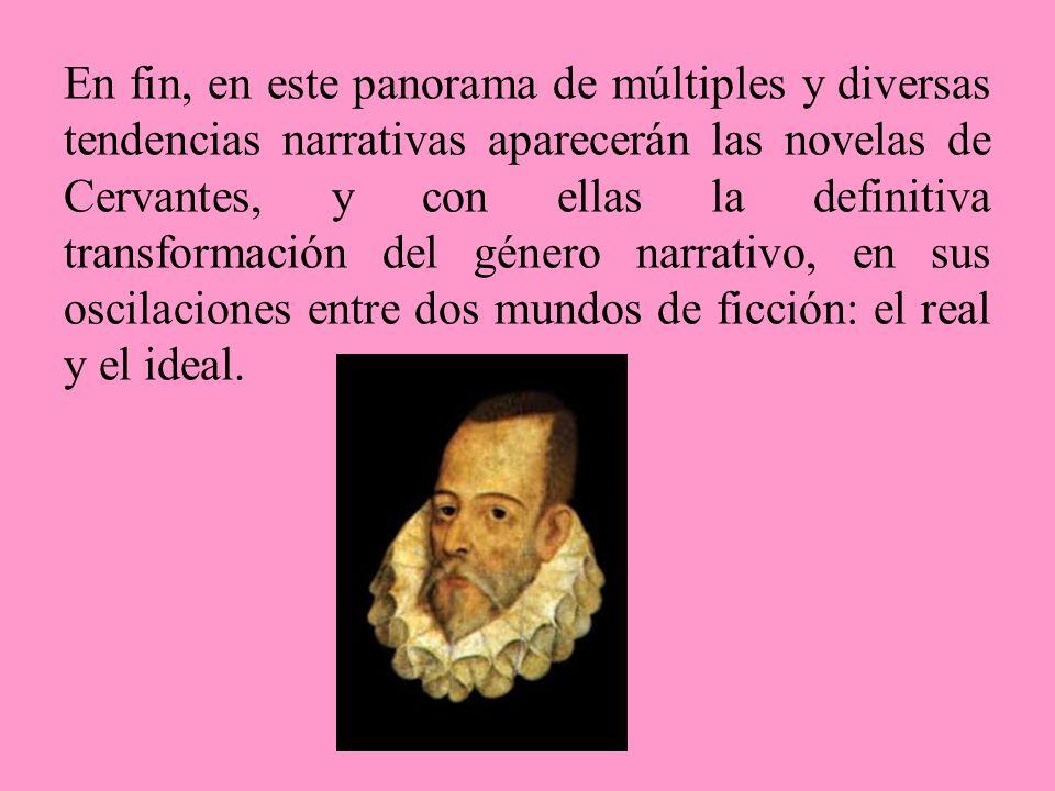 En fin, en este panorama de múltiples y diversas tendencias narrativas aparecerán las novelas de Cervantes, y con ellas la definitiva transformación del género narrativo, en sus oscilaciones entre dos mundos de ficción: el real y el ideal.