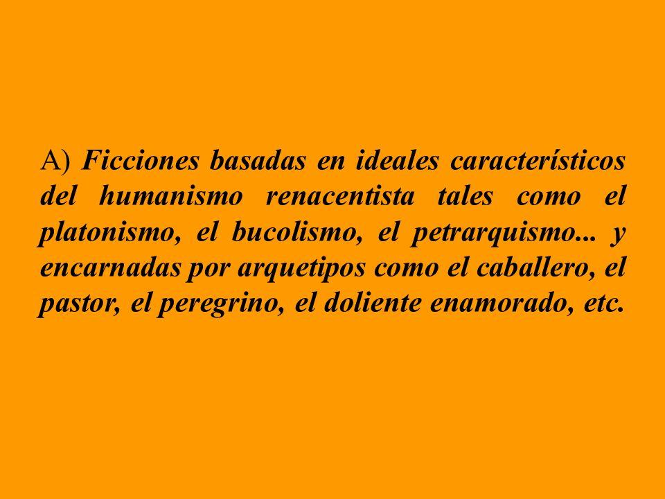 A) Ficciones basadas en ideales característicos del humanismo renacentista tales como el platonismo, el bucolismo, el petrarquismo...