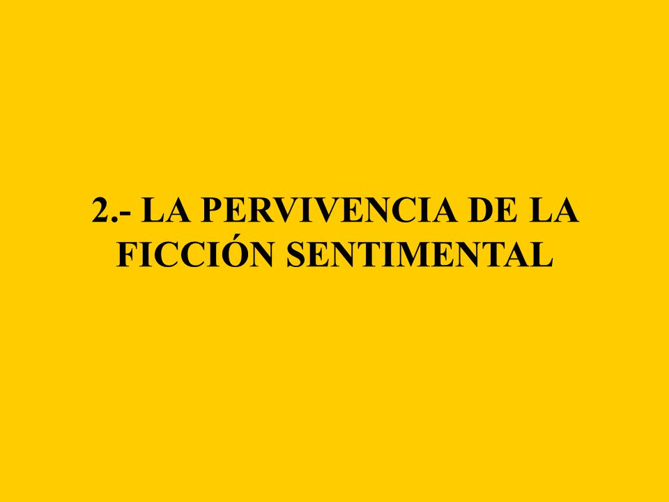 2.- LA PERVIVENCIA DE LA FICCIÓN SENTIMENTAL