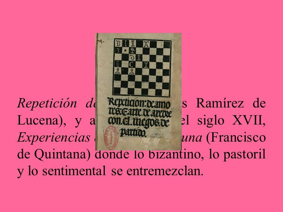 Repetición de amores (Luis Ramírez de Lucena), y a comienzos del siglo XVII, Experiencias de Amor y Fortuna (Francisco de Quintana) donde lo bizantino, lo pastoril y lo sentimental se entremezclan.