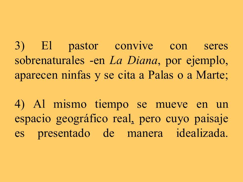3) El pastor convive con seres sobrenaturales -en La Diana, por ejemplo, aparecen ninfas y se cita a Palas o a Marte; 4) Al mismo tiempo se mueve en un espacio geográfico real, pero cuyo paisaje es presentado de manera idealizada.