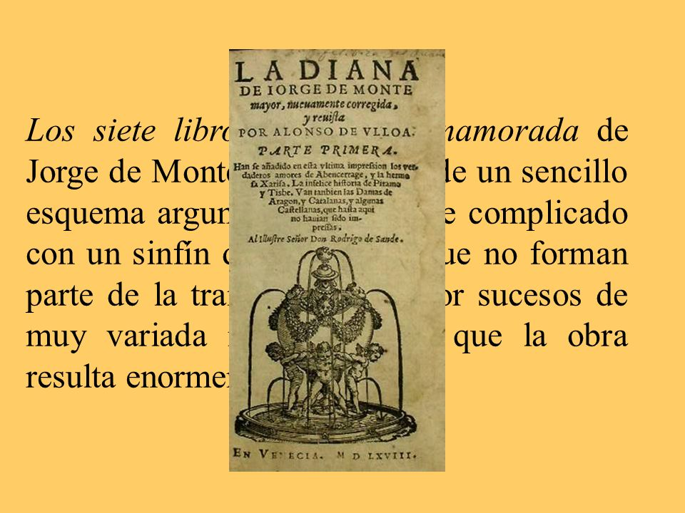 Los siete libros de Diana enamorada de Jorge de Montemayor parten de un sencillo esquema argumental que se ve complicado con un sinfín de personajes que no forman parte de la trama central y por sucesos de muy variada índole, por lo que la obra resulta enormemente dispersa.