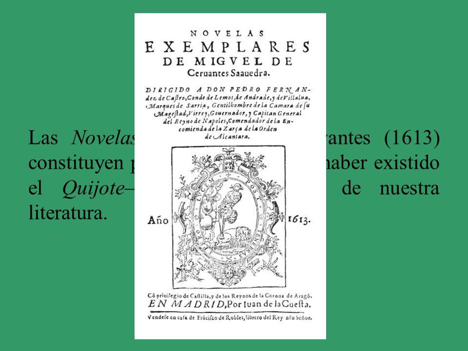 Las Novelas ejemplares de Cervantes (1613) constituyen por sí mismas –de no haber existido el Quijote– una obra maestra de nuestra literatura.