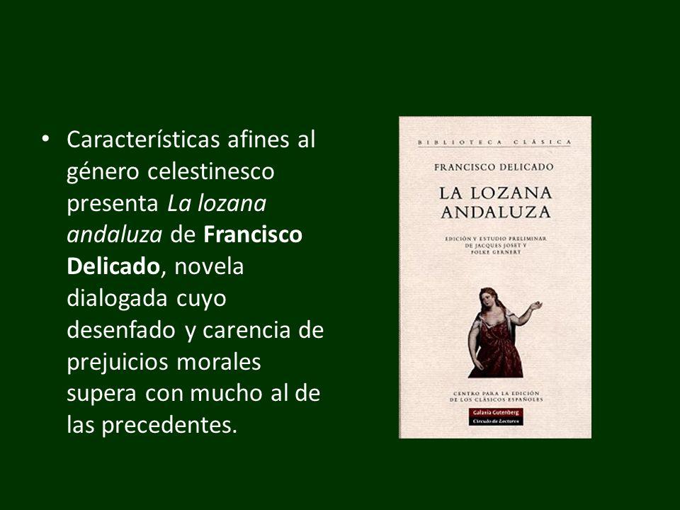 Características afines al género celestinesco presenta La lozana andaluza de Francisco Delicado, novela dialogada cuyo desenfado y carencia de prejuicios morales supera con mucho al de las precedentes.