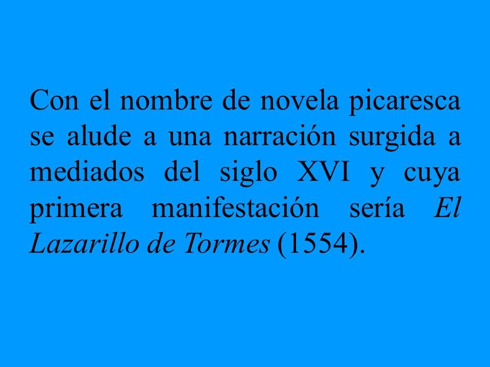 Con el nombre de novela picaresca se alude a una narración surgida a mediados del siglo XVI y cuya primera manifestación sería El Lazarillo de Tormes (1554).