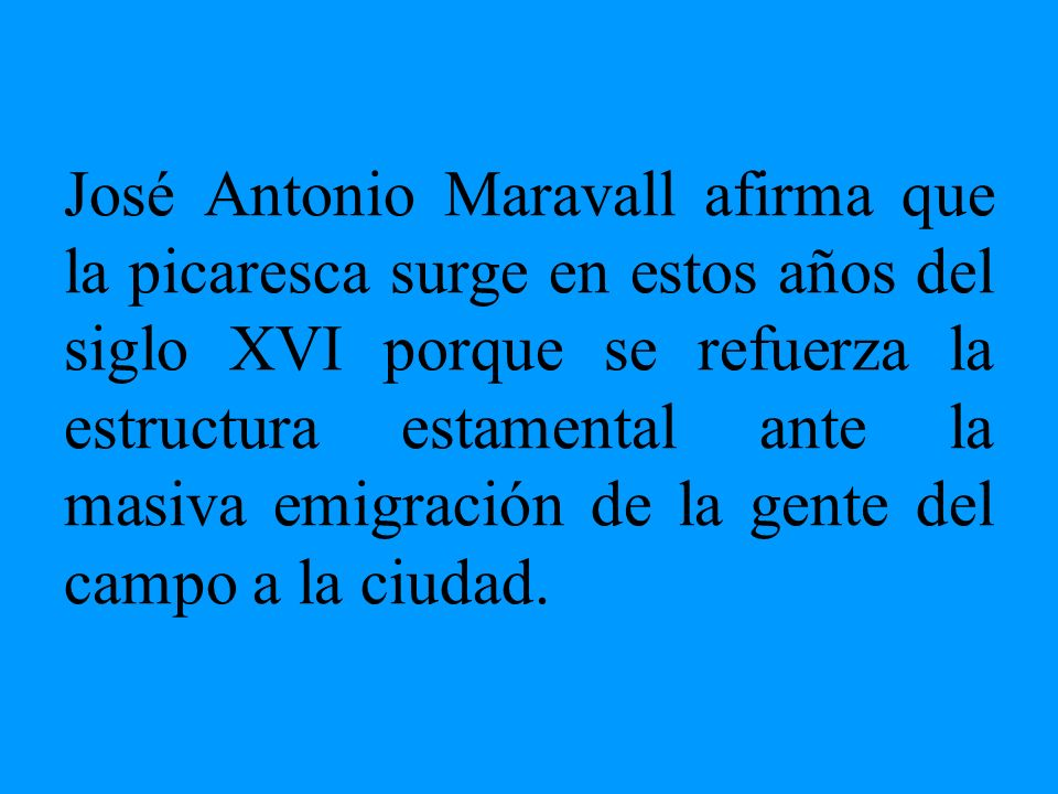 José Antonio Maravall afirma que la picaresca surge en estos años del siglo XVI porque se refuerza la estructura estamental ante la masiva emigración de la gente del campo a la ciudad.