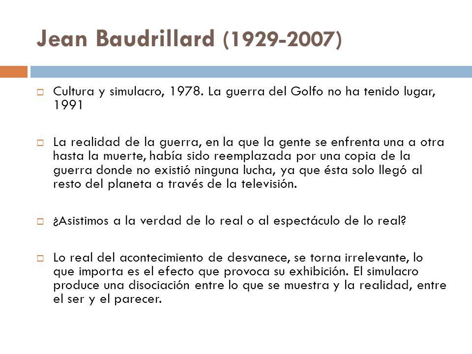 Jean Baudrillard (1929-2007) Cultura y simulacro, 1978. La guerra del Golfo no ha tenido lugar, 1991.
