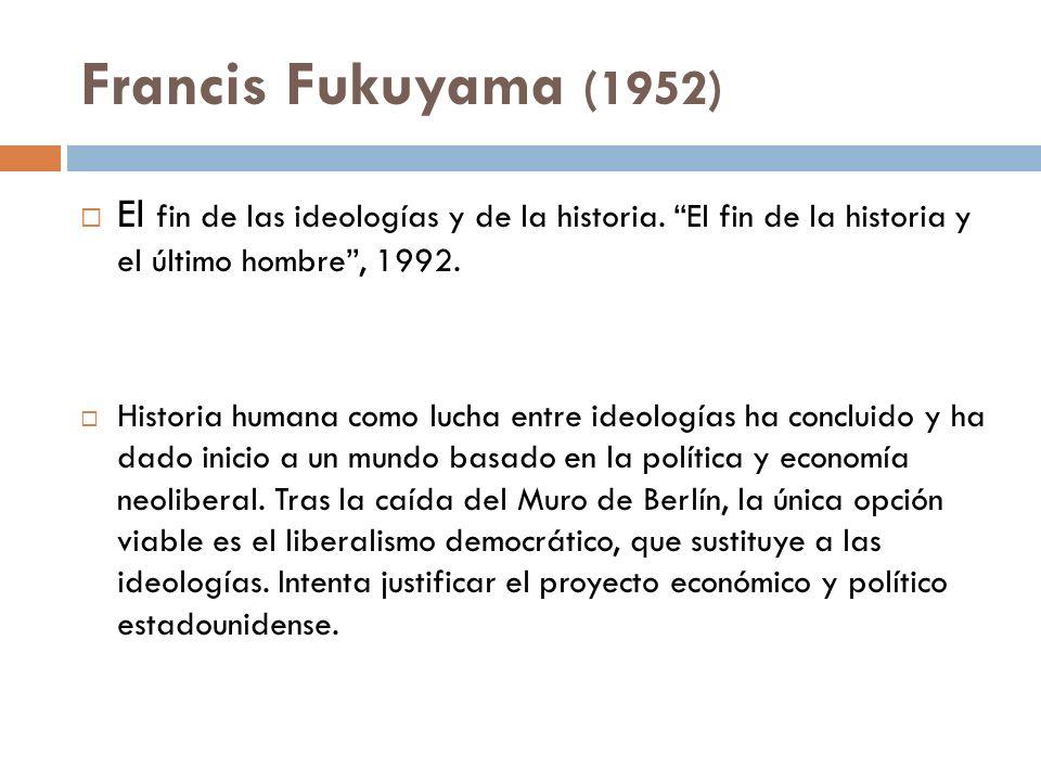 Francis Fukuyama (1952) El fin de las ideologías y de la historia. El fin de la historia y el último hombre , 1992.