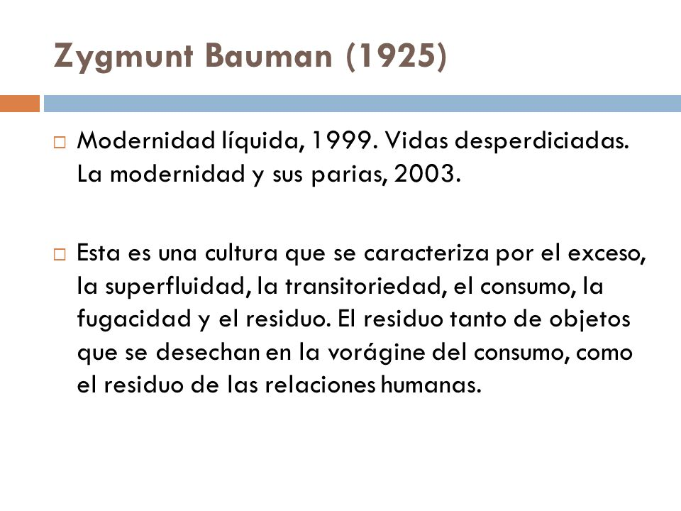 Zygmunt Bauman (1925) Modernidad líquida, 1999. Vidas desperdiciadas. La modernidad y sus parias, 2003.