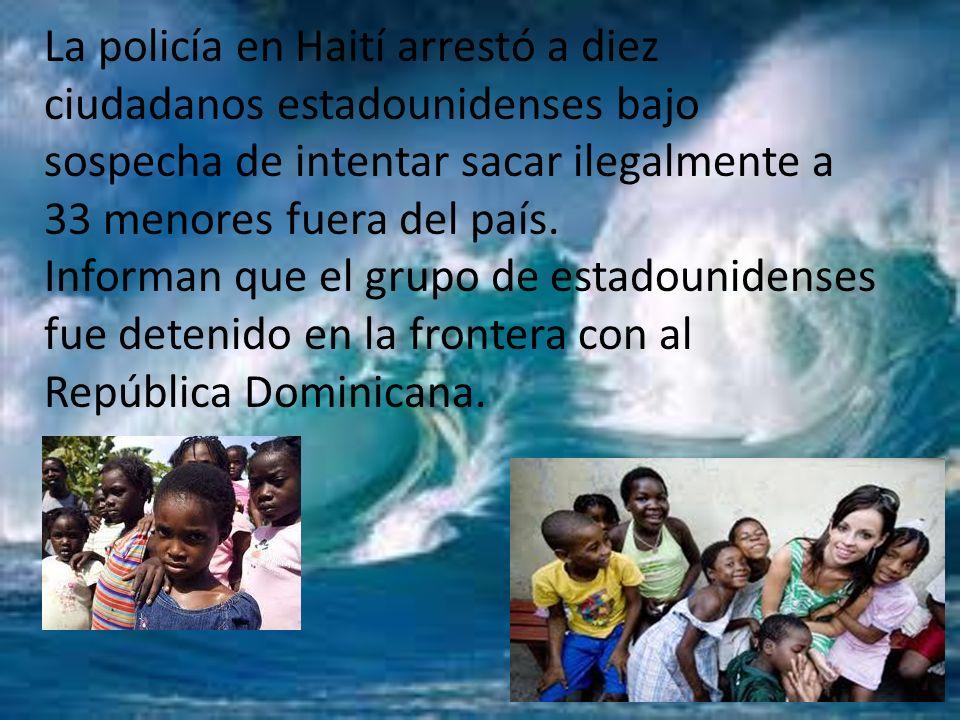 La policía en Haití arrestó a diez ciudadanos estadounidenses bajo sospecha de intentar sacar ilegalmente a 33 menores fuera del país.