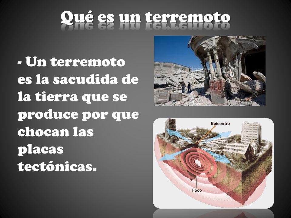 Qué es un terremoto- Un terremoto es la sacudida de la tierra que se produce por que chocan las placas tectónicas.