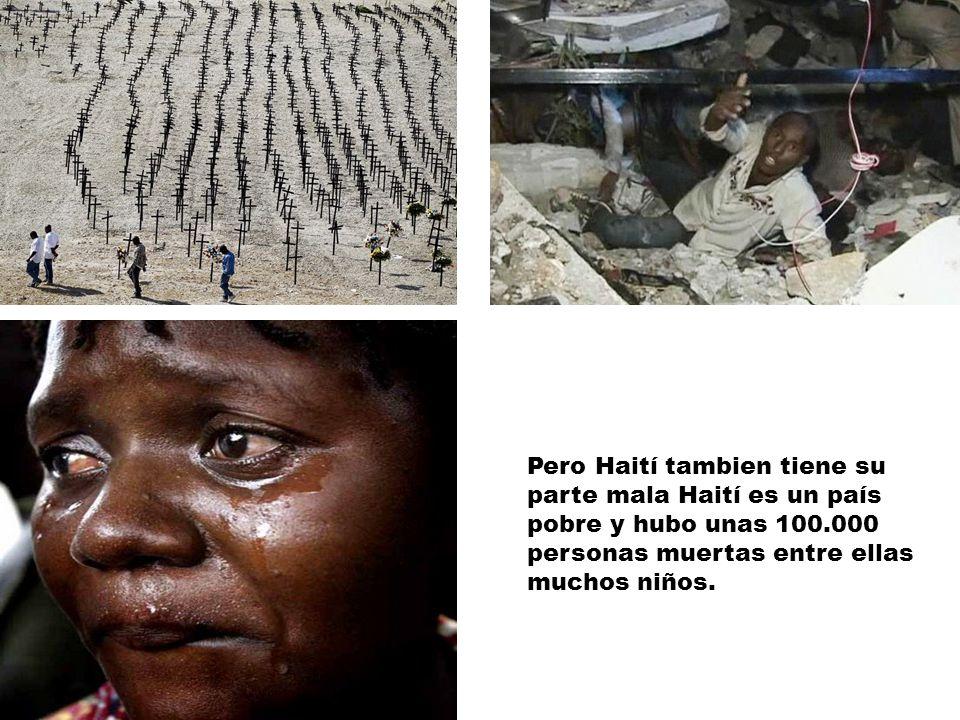Pero Haití tambien tiene su parte mala Haití es un país pobre y hubo unas 100.000 personas muertas entre ellas muchos niños.