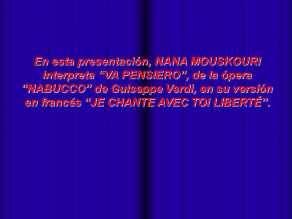 En esta presentación, NANA MOUSKOURI interpreta VA PENSIERO , de la ópera NABUCCO de Guiseppe Verdi, en su versión en francés JE CHANTE AVEC TOI LIBERTÉ .