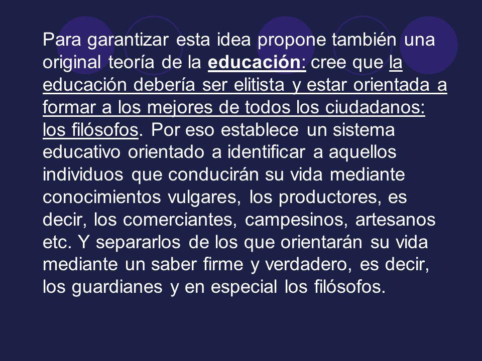 Para garantizar esta idea propone también una original teoría de la educación: cree que la educación debería ser elitista y estar orientada a formar a los mejores de todos los ciudadanos: los filósofos.