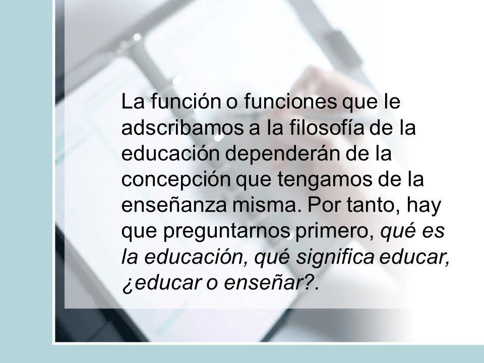La función o funciones que le adscribamos a la filosofía de la educación dependerán de la concepción que tengamos de la enseñanza misma.