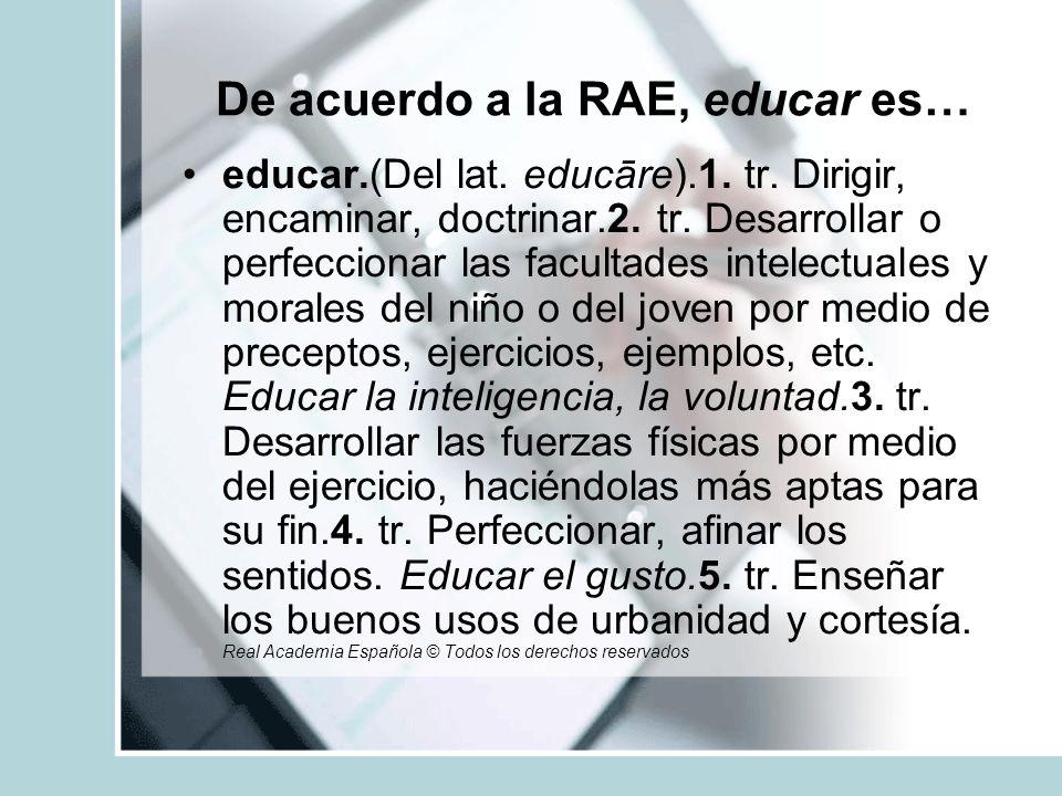 De acuerdo a la RAE, educar es…