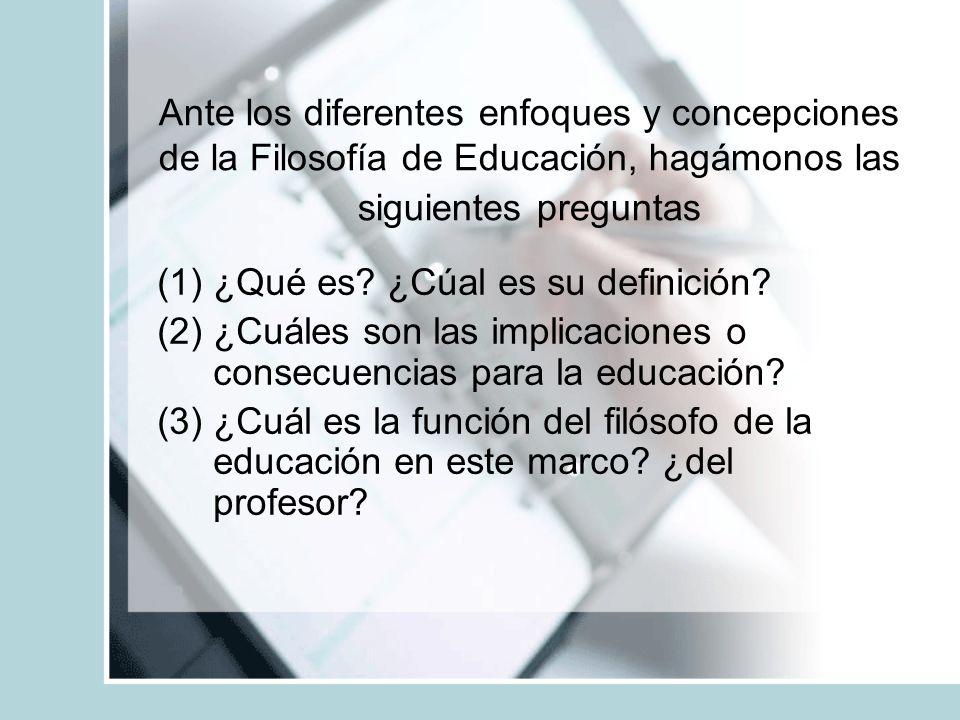 Ante los diferentes enfoques y concepciones de la Filosofía de Educación, hagámonos las siguientes preguntas