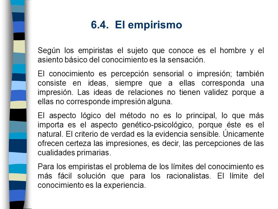 6.4. El empirismo Según los empiristas el sujeto que conoce es el hombre y el asiento básico del conocimiento es la sensación.