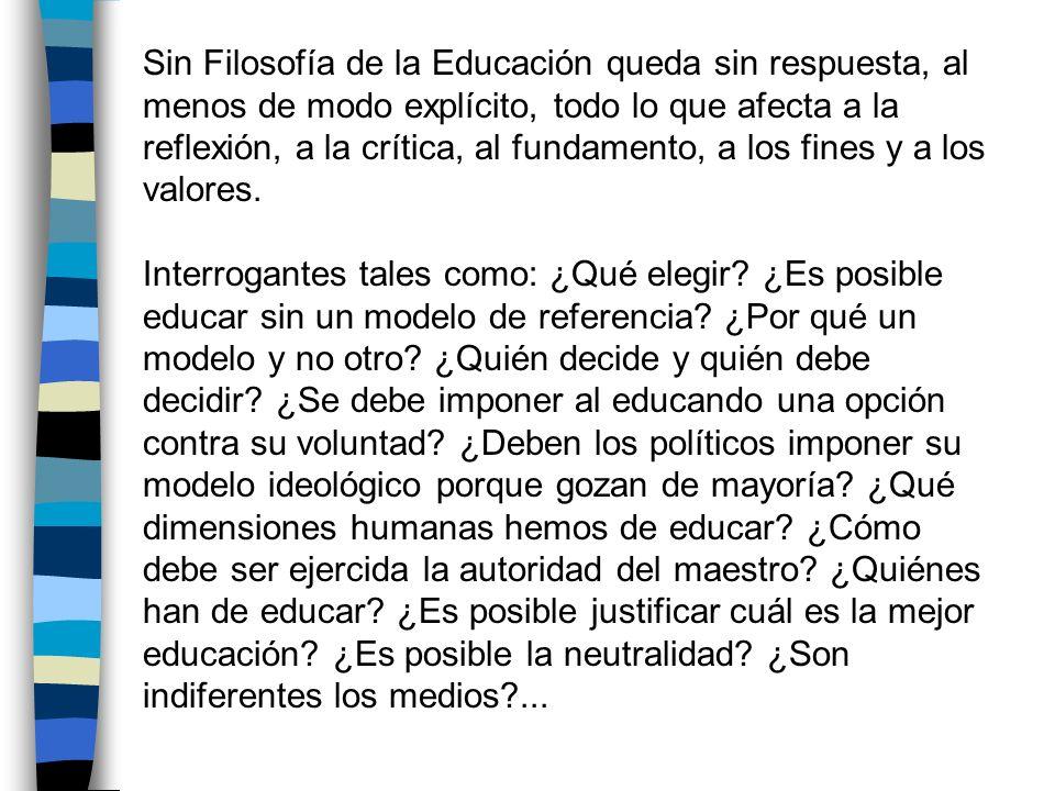 Sin Filosofía de la Educación queda sin respuesta, al menos de modo explícito, todo lo que afecta a la reflexión, a la crítica, al fundamento, a los fines y a los valores.