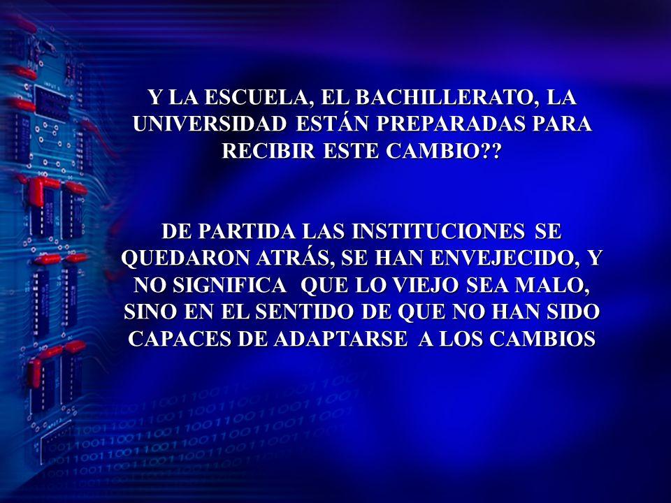 Y LA ESCUELA, EL BACHILLERATO, LA UNIVERSIDAD ESTÁN PREPARADAS PARA RECIBIR ESTE CAMBIO