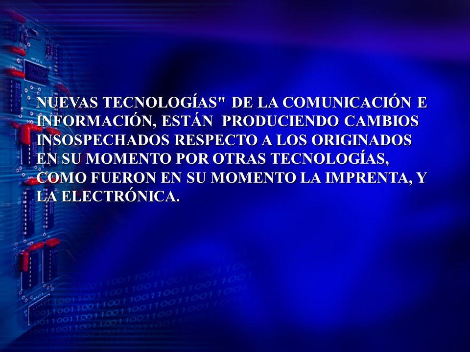 NUEVAS TECNOLOGÍAS DE LA COMUNICACIÓN E INFORMACIÓN, ESTÁN PRODUCIENDO CAMBIOS INSOSPECHADOS RESPECTO A LOS ORIGINADOS EN SU MOMENTO POR OTRAS TECNOLOGÍAS, COMO FUERON EN SU MOMENTO LA IMPRENTA, Y LA ELECTRÓNICA.