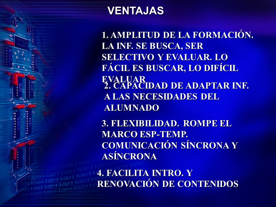 VENTAJAS 1. AMPLITUD DE LA FORMACIÓN. LA INF. SE BUSCA, SER SELECTIVO Y EVALUAR. LO FÁCIL ES BUSCAR, LO DIFÍCIL EVALUAR.