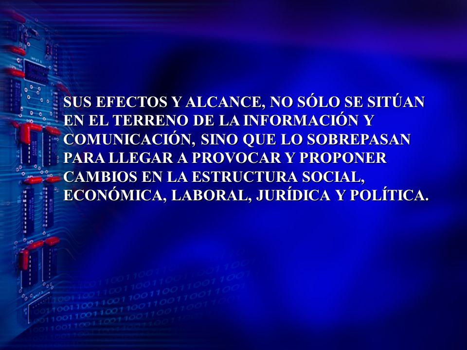 SUS EFECTOS Y ALCANCE, NO SÓLO SE SITÚAN EN EL TERRENO DE LA INFORMACIÓN Y COMUNICACIÓN, SINO QUE LO SOBREPASAN PARA LLEGAR A PROVOCAR Y PROPONER CAMBIOS EN LA ESTRUCTURA SOCIAL, ECONÓMICA, LABORAL, JURÍDICA Y POLÍTICA.