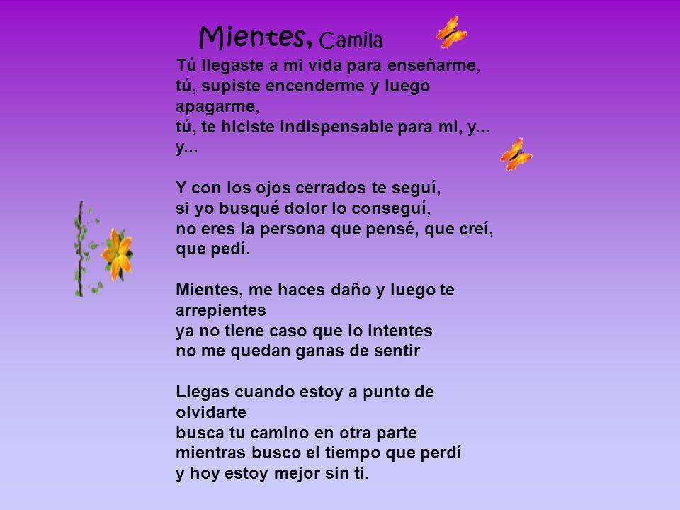 Mientes, Camila Tú llegaste a mi vida para enseñarme, tú, supiste encenderme y luego apagarme, tú, te hiciste indispensable para mi, y...