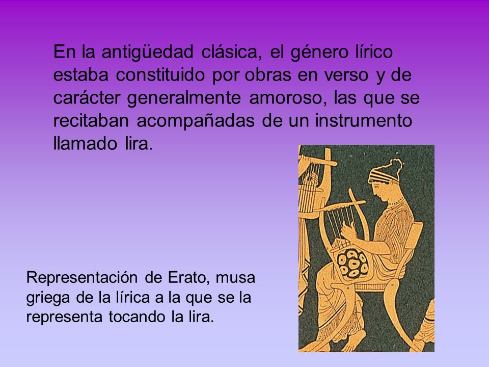 En la antigüedad clásica, el género lírico estaba constituido por obras en verso y de carácter generalmente amoroso, las que se recitaban acompañadas de un instrumento llamado lira.
