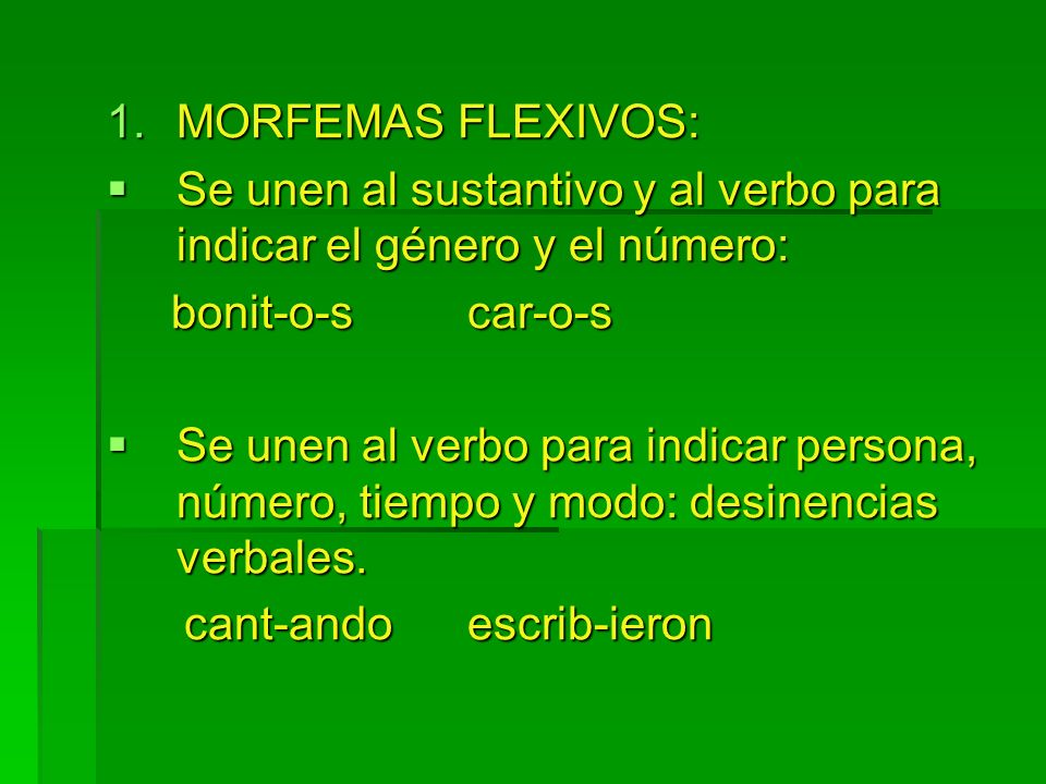 MORFEMAS FLEXIVOS: Se unen al sustantivo y al verbo para indicar el género y el número: bonit-o-s car-o-s.