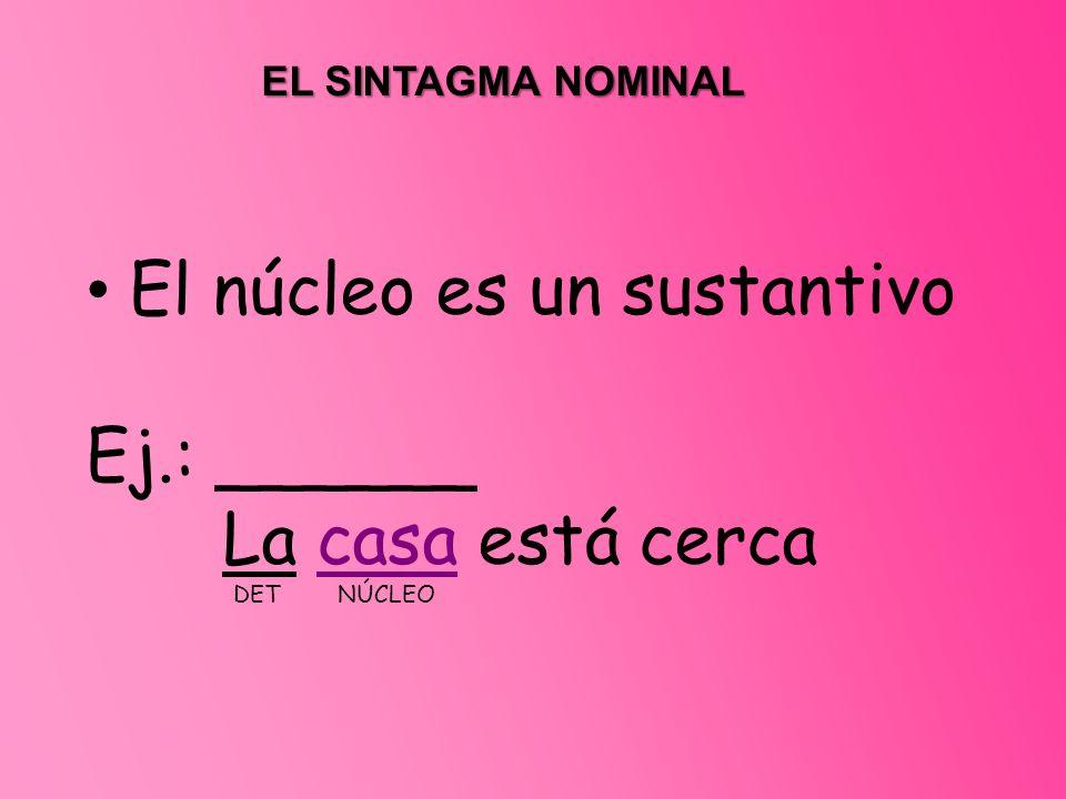 El núcleo es un sustantivo Ej.: ______ La casa está cerca