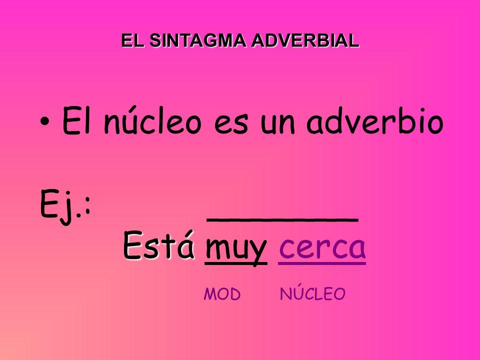 El núcleo es un adverbio Ej.: _______ Está muy cerca MOD NÚCLEO