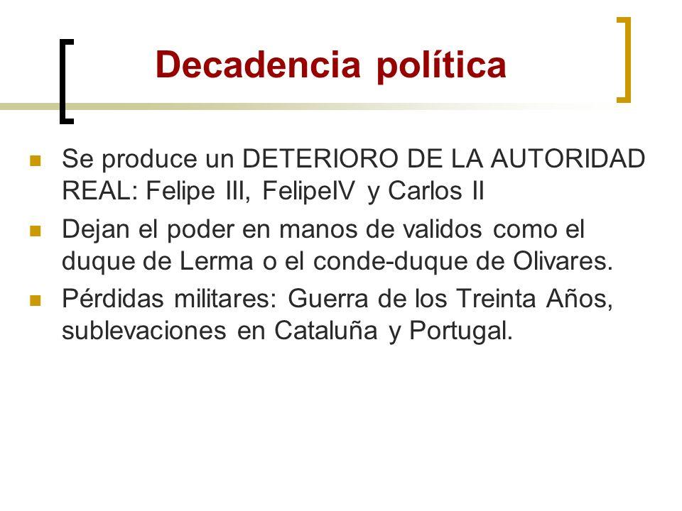 Decadencia política Se produce un DETERIORO DE LA AUTORIDAD REAL: Felipe III, FelipeIV y Carlos II.