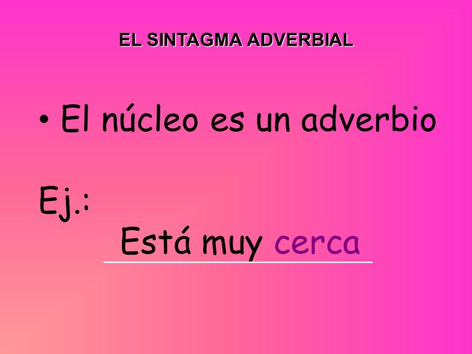 El núcleo es un adverbio Ej.: Está muy cerca