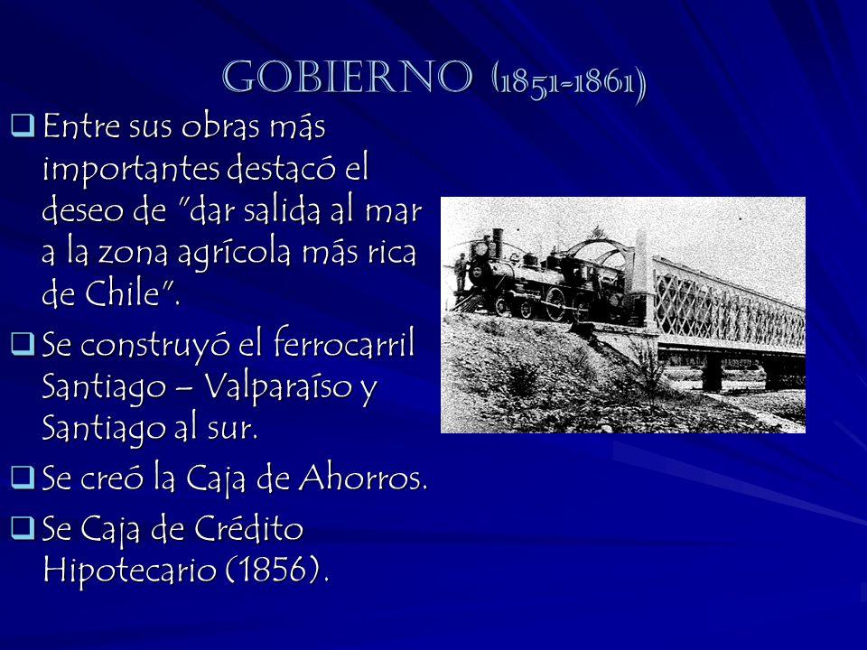 Gobierno (1851-1861) Entre sus obras más importantes destacó el deseo de dar salida al mar a la zona agrícola más rica de Chile .