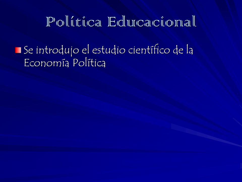 Política Educacional Se introdujo el estudio científico de la Economía Política