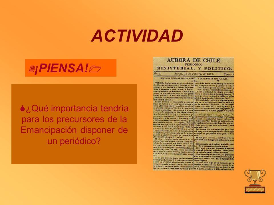 ACTIVIDAD ¡PIENSA! ¿Qué importancia tendría para los precursores de la Emancipación disponer de un periódico