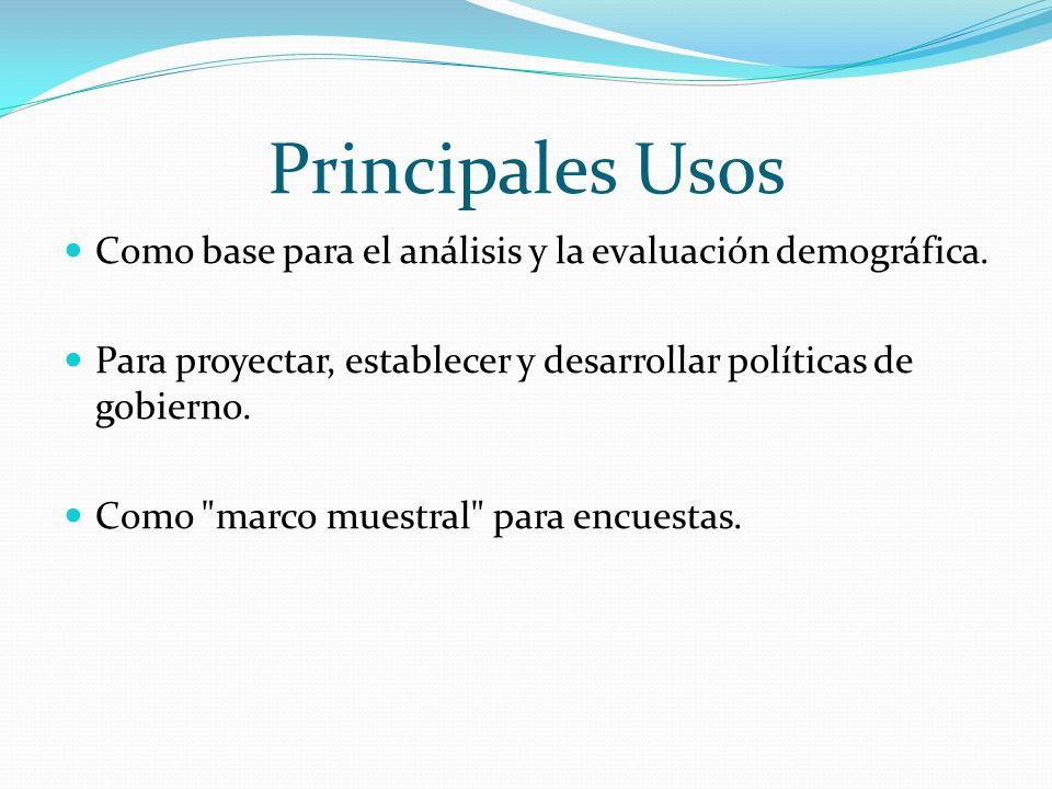 Principales Usos Como base para el análisis y la evaluación demográfica. Para proyectar, establecer y desarrollar políticas de gobierno.