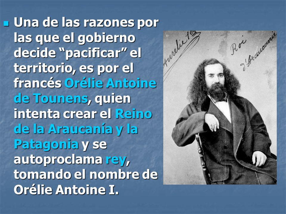 Una de las razones por las que el gobierno decide pacificar el territorio, es por el francés Orélie Antoine de Tounens, quien intenta crear el Reino de la Araucanía y la Patagonia y se autoproclama rey, tomando el nombre de Orélie Antoine I.