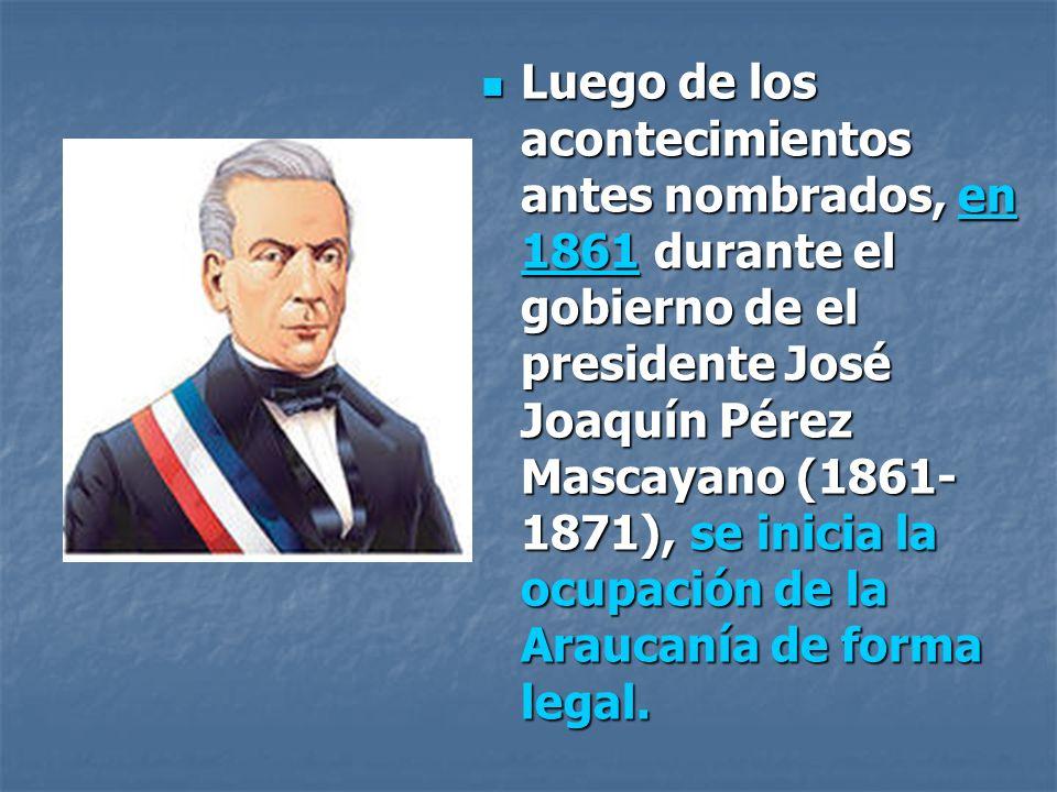 Luego de los acontecimientos antes nombrados, en 1861 durante el gobierno de el presidente José Joaquín Pérez Mascayano (1861-1871), se inicia la ocupación de la Araucanía de forma legal.