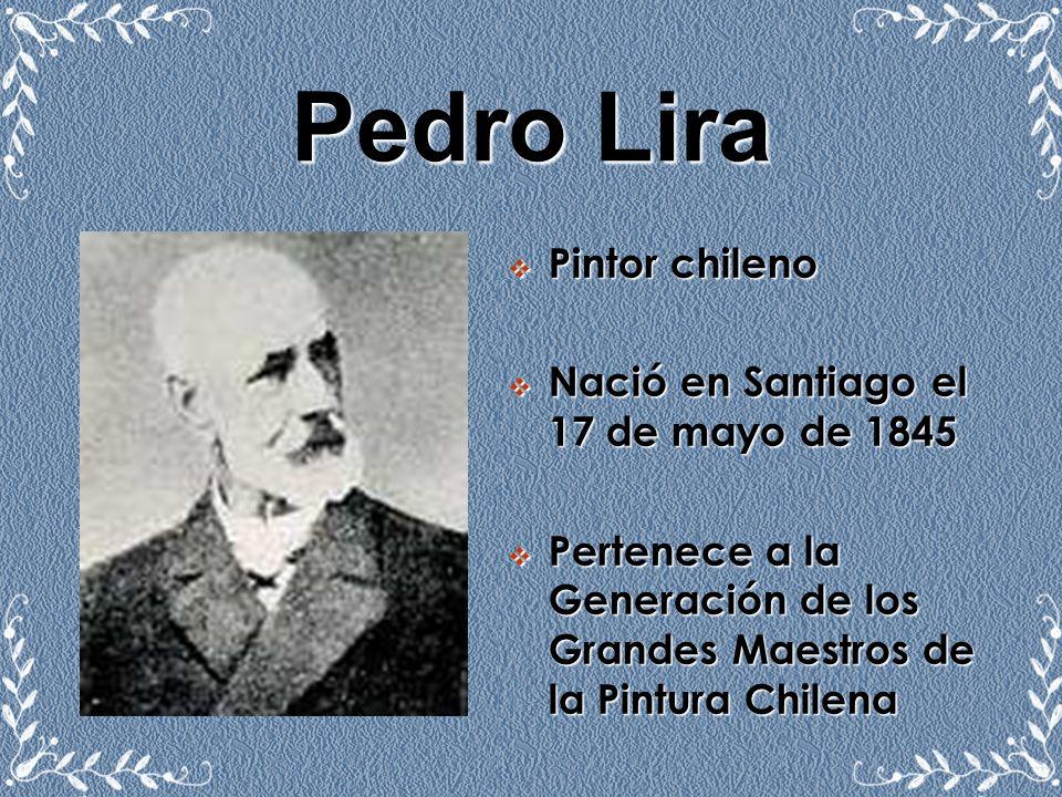 Pedro Lira Pintor chileno Nació en Santiago el 17 de mayo de 1845