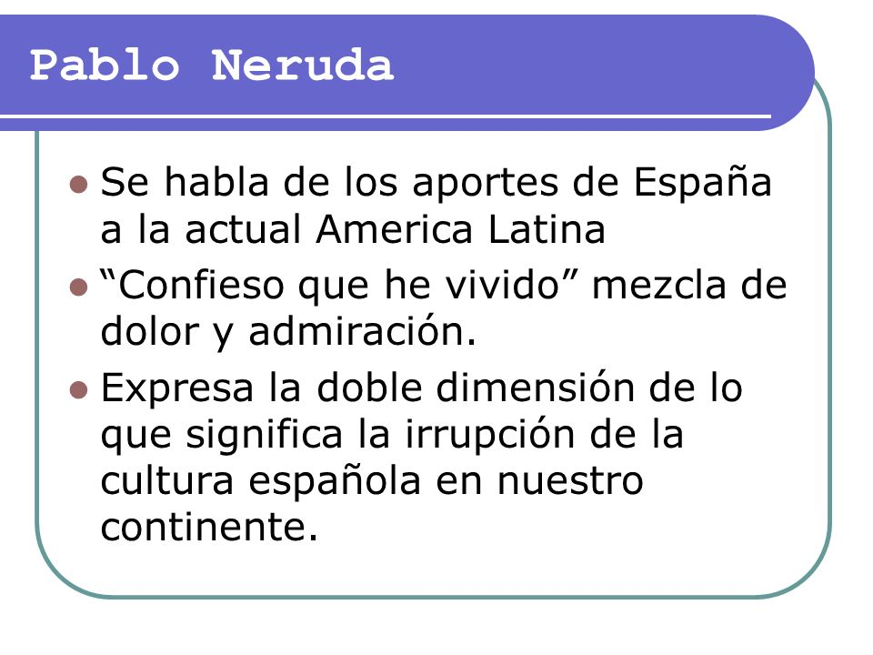 Pablo Neruda Se habla de los aportes de España a la actual America Latina. Confieso que he vivido mezcla de dolor y admiración.