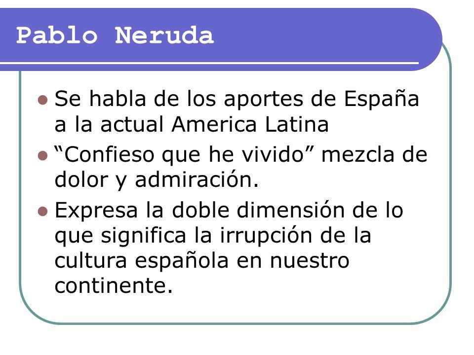 Pablo NerudaSe habla de los aportes de España a la actual America Latina. Confieso que he vivido mezcla de dolor y admiración.
