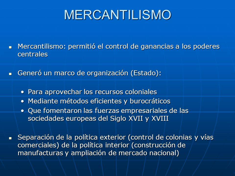 MERCANTILISMO Mercantilismo: permitió el control de ganancias a los poderes centrales. Generó un marco de organización (Estado):