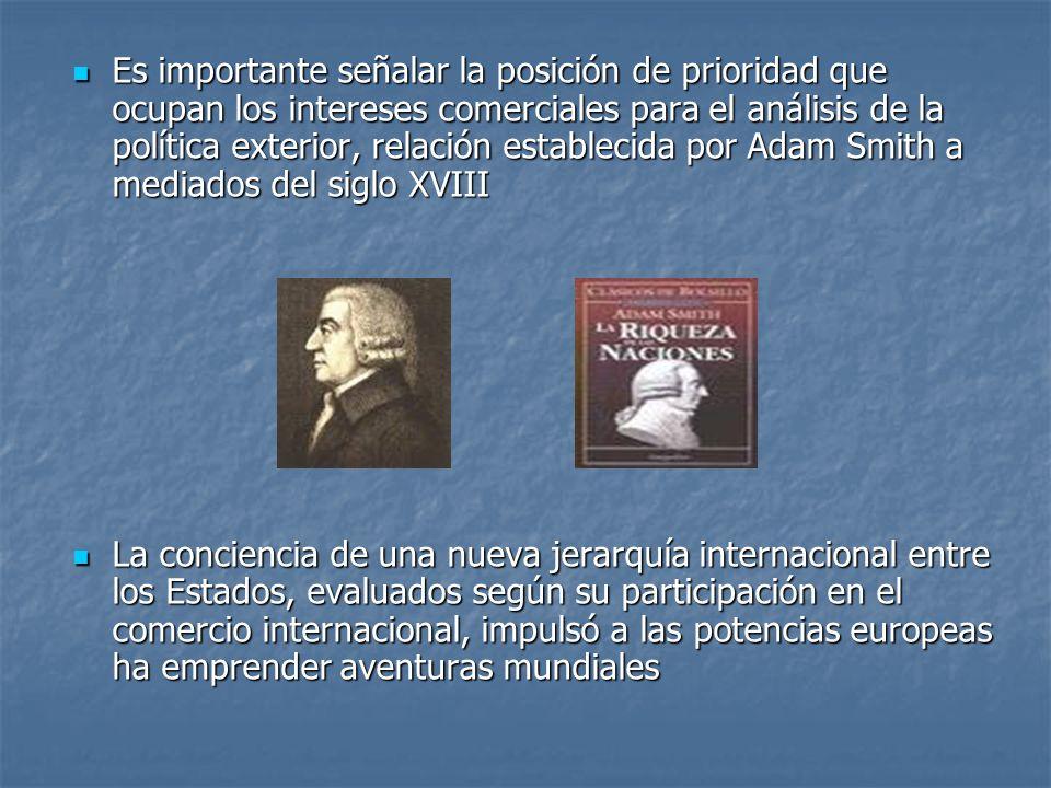Es importante señalar la posición de prioridad que ocupan los intereses comerciales para el análisis de la política exterior, relación establecida por Adam Smith a mediados del siglo XVIII