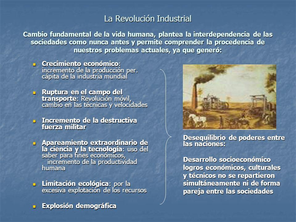 La Revolución Industrial Cambio fundamental de la vida humana, plantea la interdependencia de las sociedades como nunca antes y permite comprender la procedencia de nuestros problemas actuales, ya que generó: