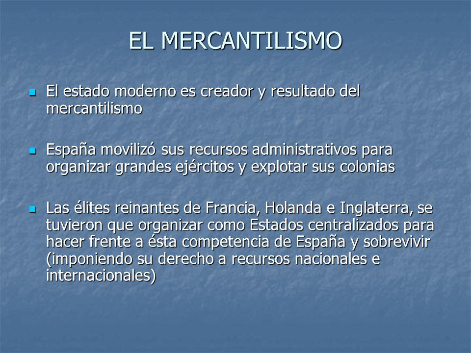 EL MERCANTILISMO El estado moderno es creador y resultado del mercantilismo.